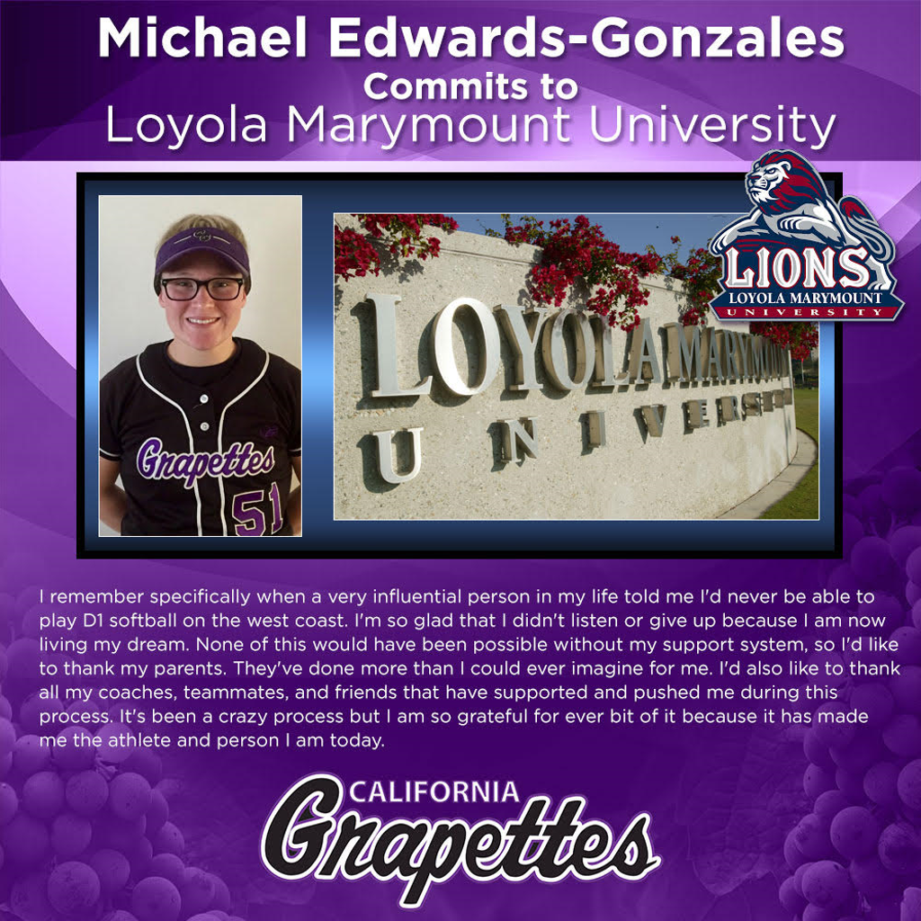 The California Grapettes 18 Gold Coaching Staff & Board of Directors are proud to announce that Michael Edwards - Gonzales Class of 2018 2nd Base/Utility player has committed to Division 1 Loyola Maramount University. Head Coach Sammy Strinz is blessed to