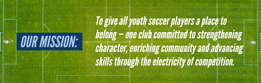 To give all youth soccer players a place to belong —  one club committed to strengthening character,  enriching community and advancing skills  through the electricity of competition.